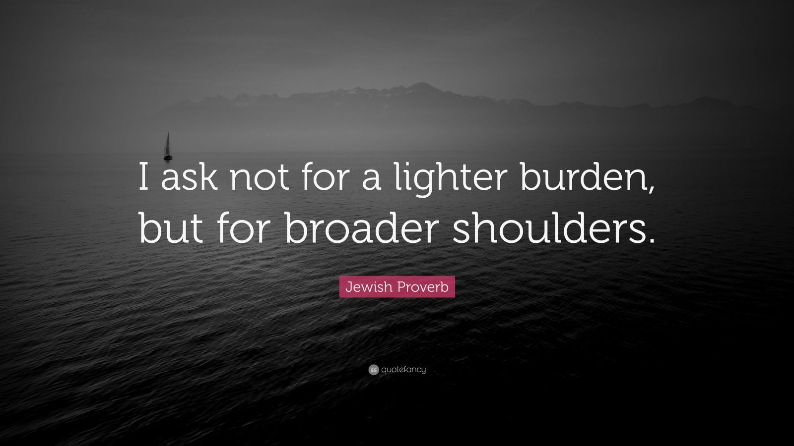 """Jewish Proverb Quote: """"I ask not for a lighter burden, but for broader shoulders."""""""