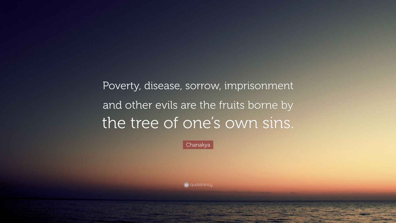 """Chanakya Quote: """"Poverty, disease, sorrow, imprisonment and other evils are the fruits borne by the tree of one's own sins."""""""