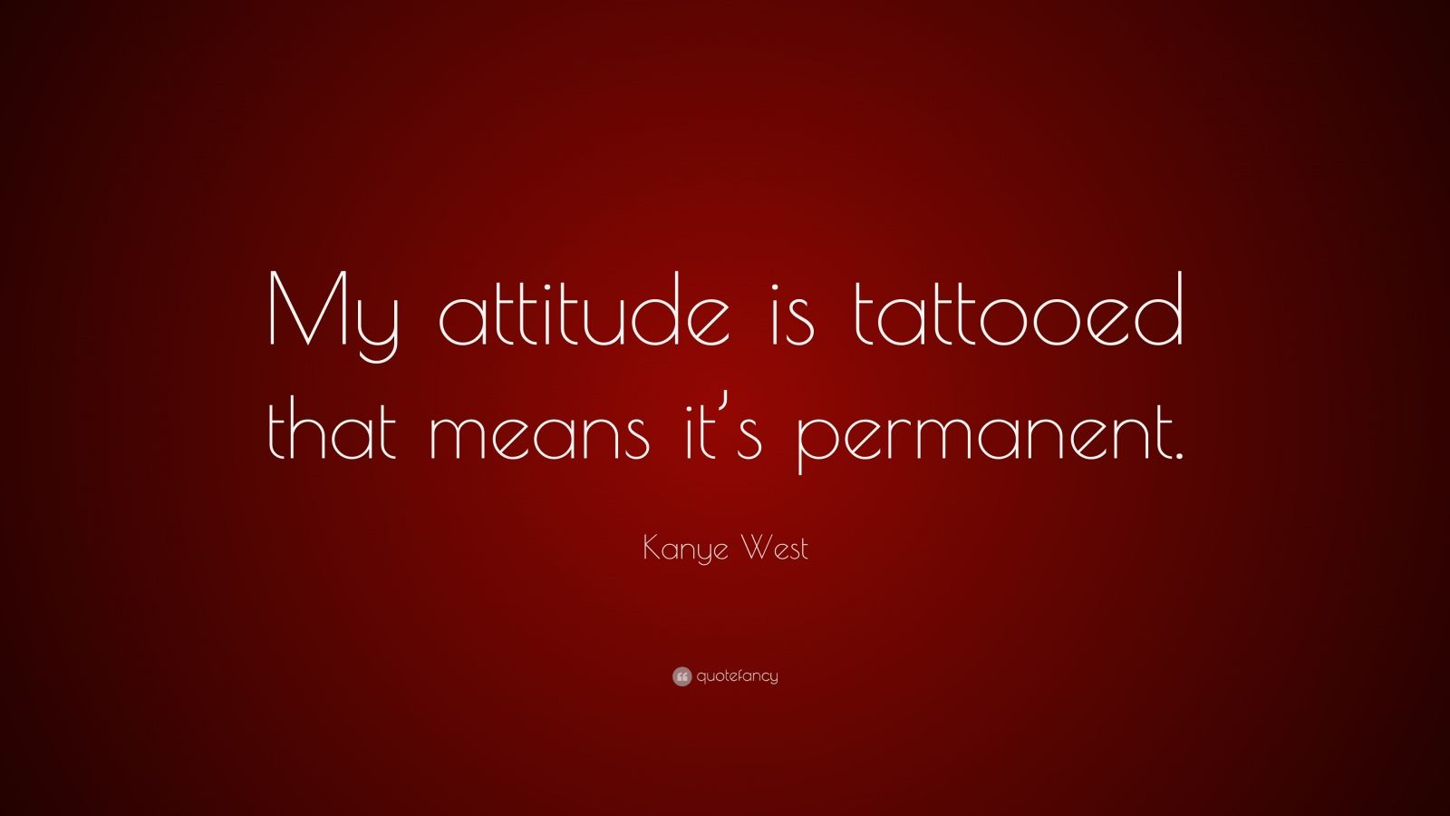 """Kanye West Quote: """"My attitude is tattooed that means it's permanent."""""""