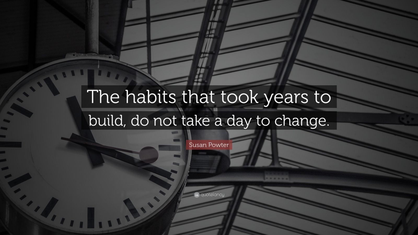 "Susan Powter Quote: ""The habits that took years to build, do not take a day to change."""