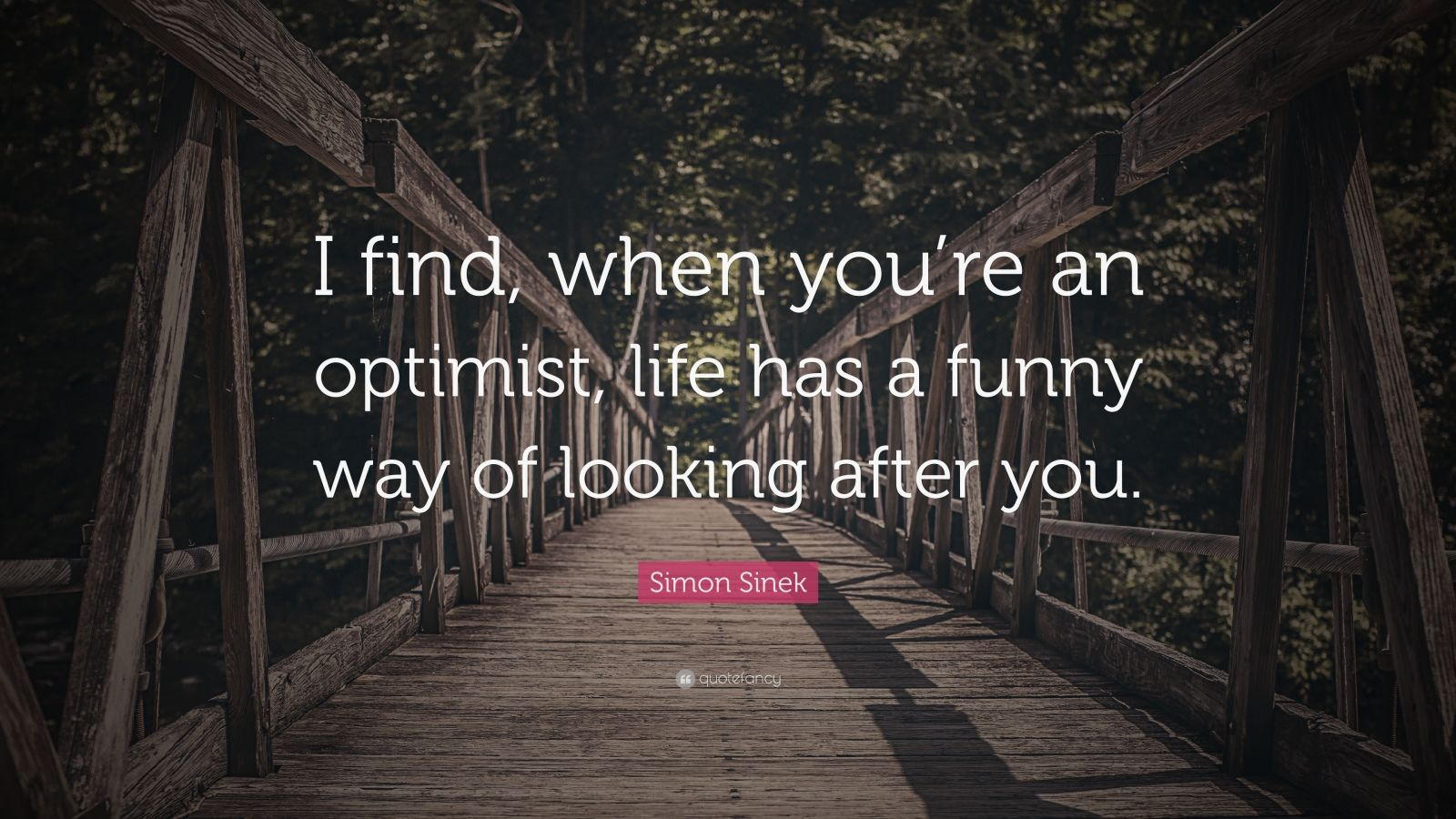 """Simon Sinek Quote: """"I find, when you're an optimist, life has a funny way of looking after you."""""""