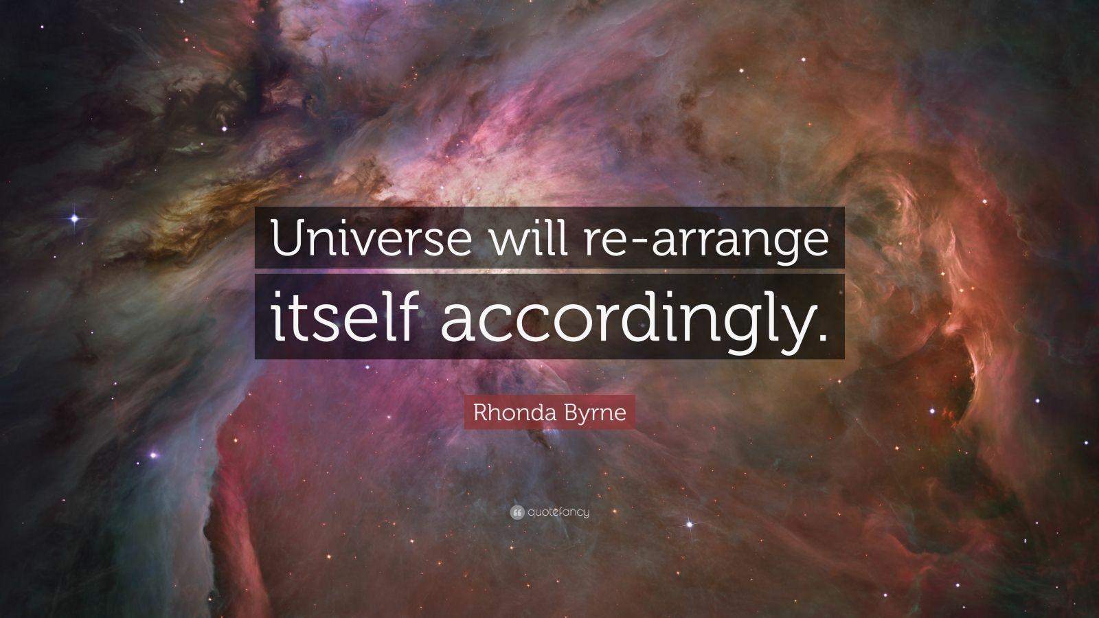 "Rhonda Byrne Quote: ""Universe will re-arrange itself accordingly."""