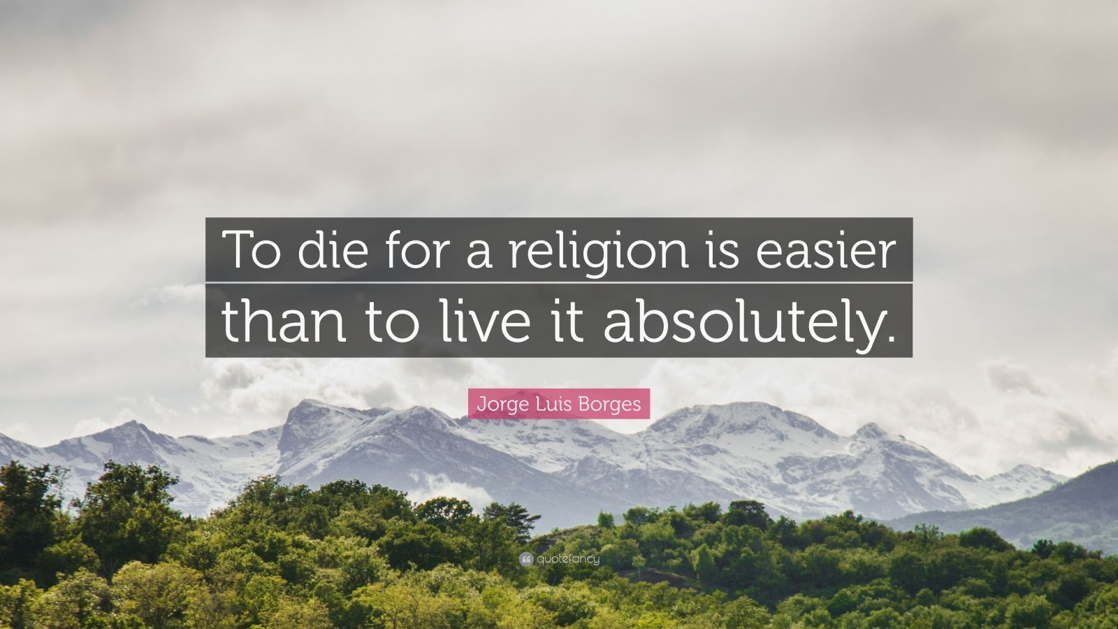 "Jorge Luis Borges Quote: ""To die for a religion is easier than to live it absolutely."""