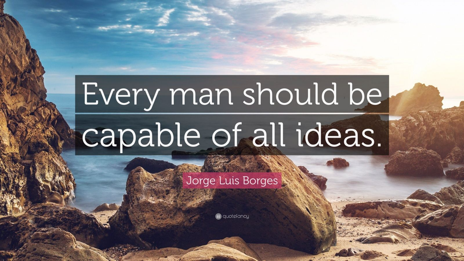 "Jorge Luis Borges Quote: ""Every man should be capable of all ideas."""