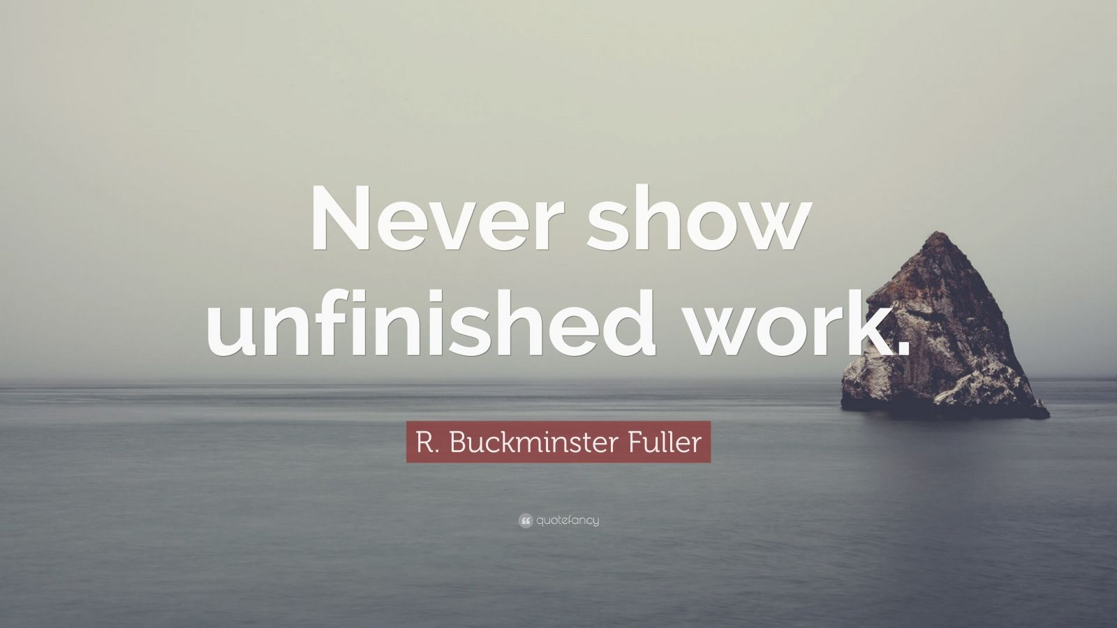"R. Buckminster Fuller Quote: ""Never show unfinished work."""