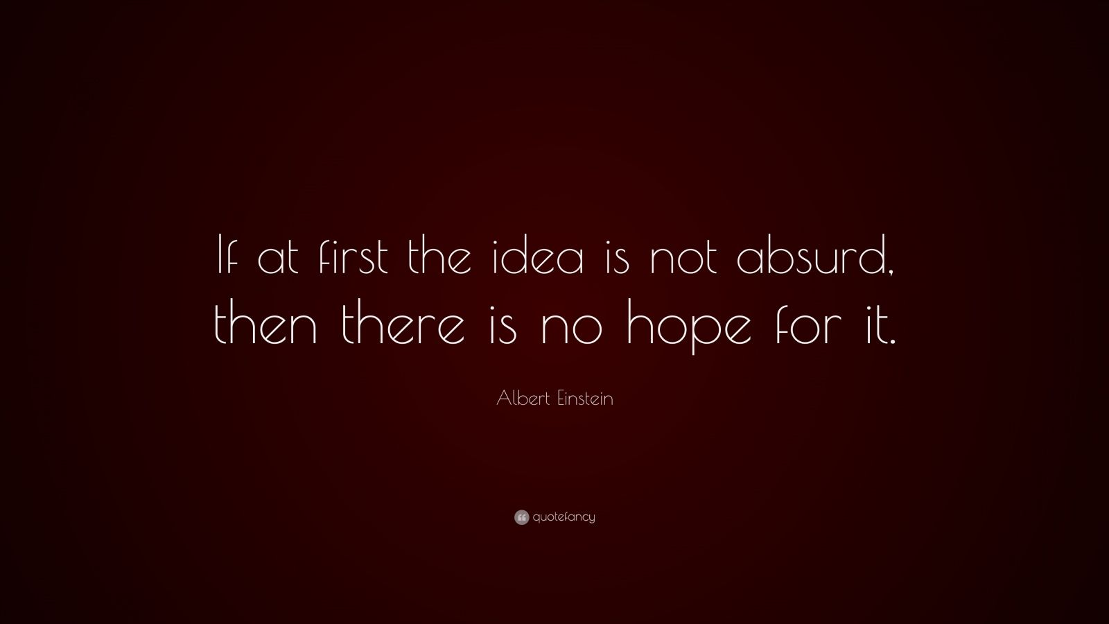 Albert Einstein Quote: If at first the idea is not absurd, then ...