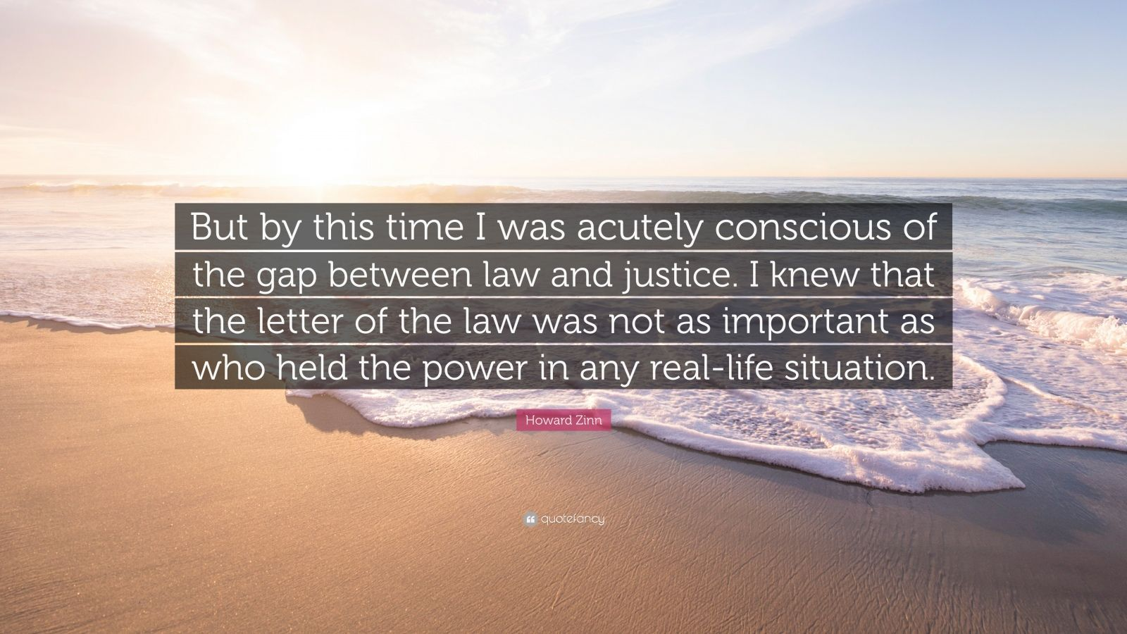 "Howard Zinn Quote: ""But by this time I was acutely conscious of the gap between law and justice. I knew that the letter of the law was not as important as who held the power in any real-life situation."""