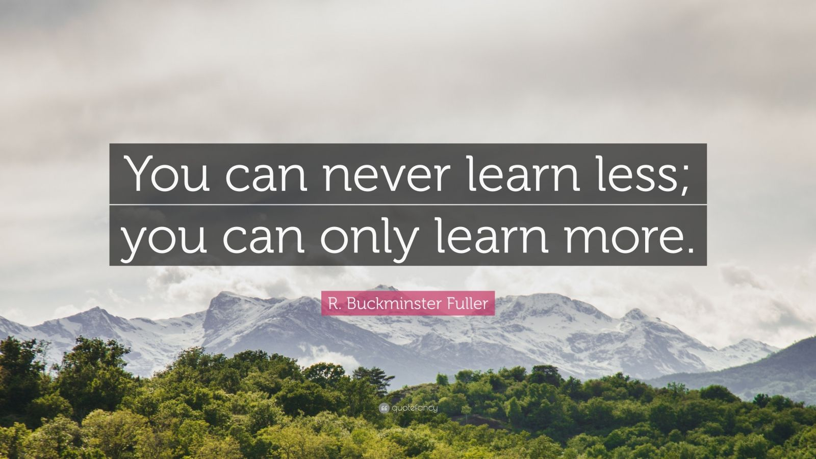 "R. Buckminster Fuller Quote: ""You can never learn less; you can only learn more."""