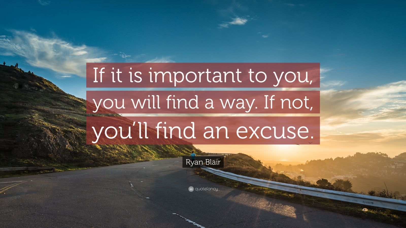 "Ryan Blair Quote: ""If it is important to you, you will find a way. If not, you'll find an excuse."""