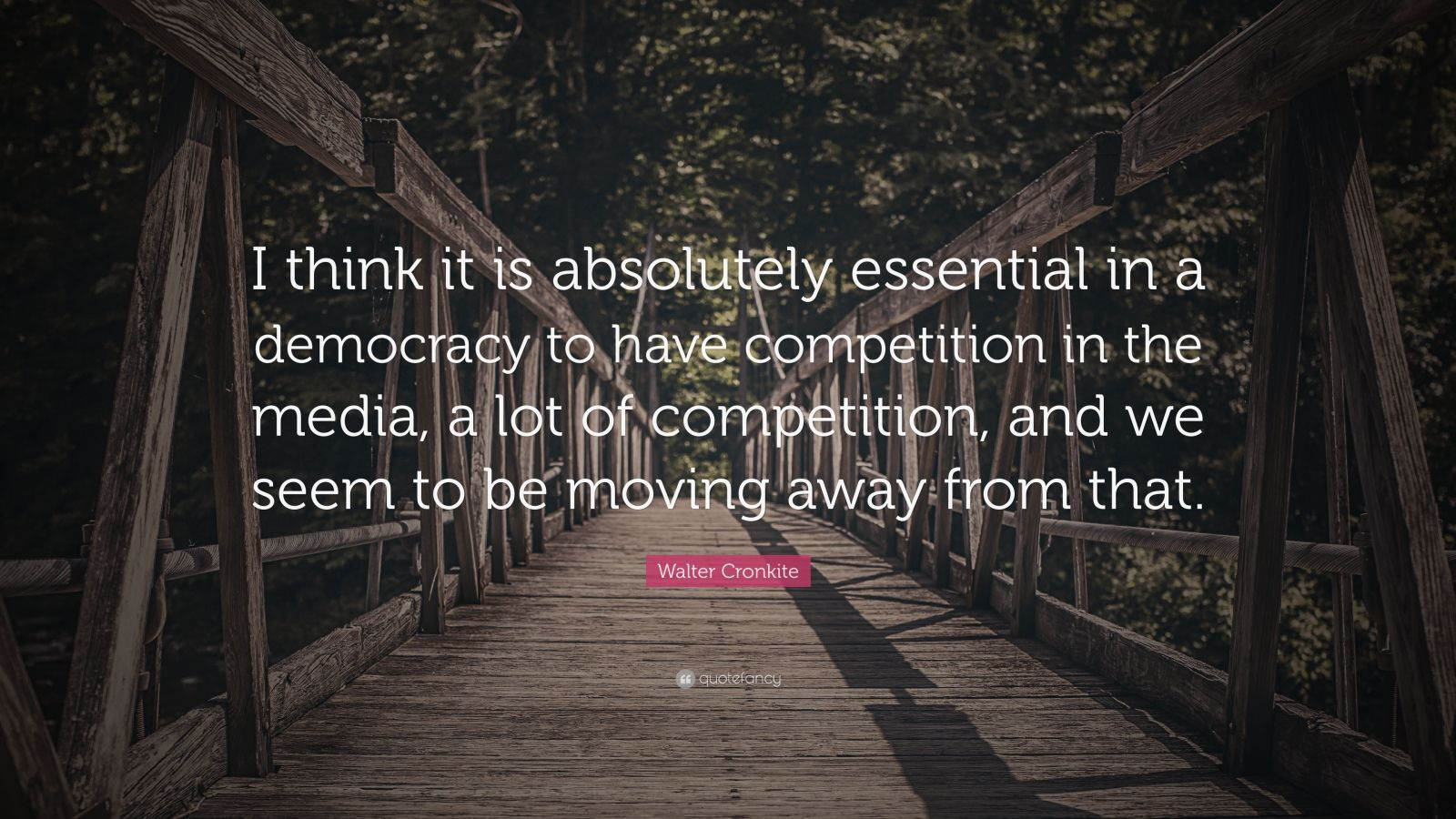 """Walter Cronkite Quote: """"I think it is absolutely essential in a democracy to have competition in the media, a lot of competition, and we seem to be moving away from that."""""""