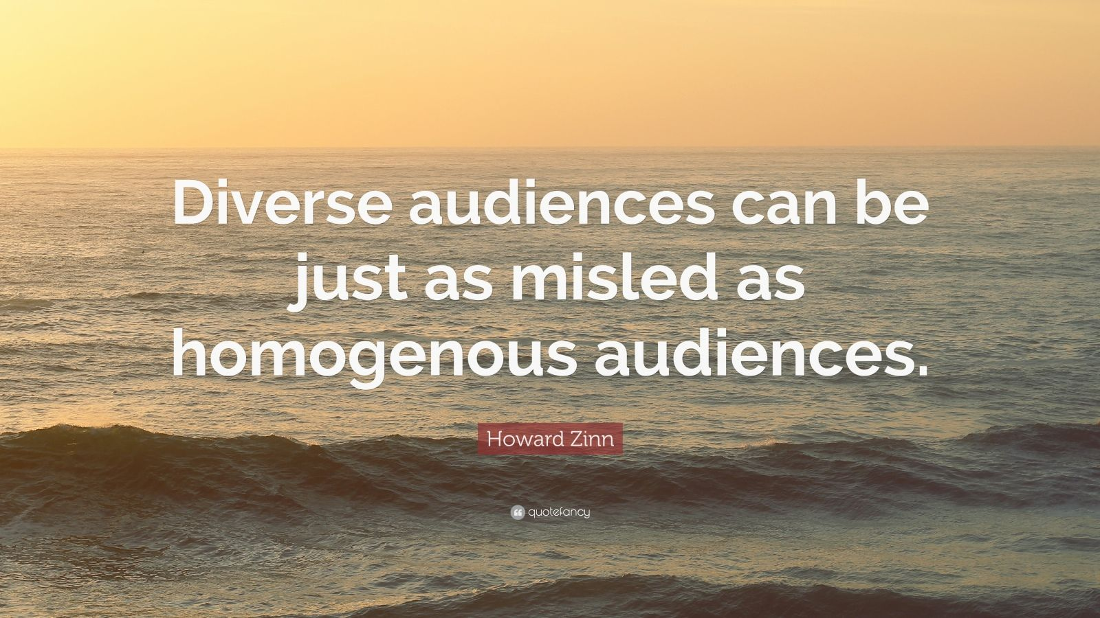 """Howard Zinn Quote: """"Diverse audiences can be just as misled as homogenous audiences."""""""