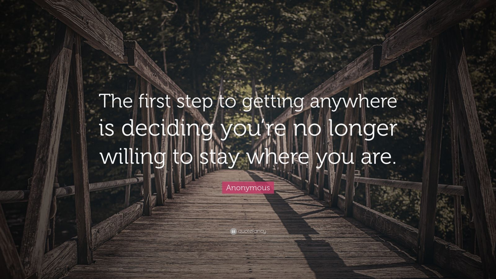 "Anonymous Quote: ""The first step to getting anywhere is deciding you're no longer willing to stay where you are."""