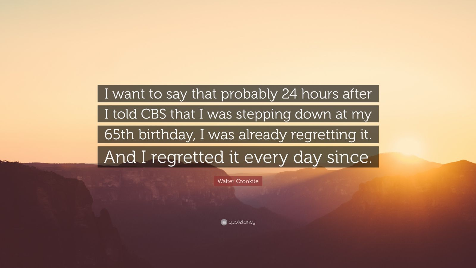 """Walter Cronkite Quote: """"I want to say that probably 24 hours after I told CBS that I was stepping down at my 65th birthday, I was already regretting it. And I regretted it every day since."""""""