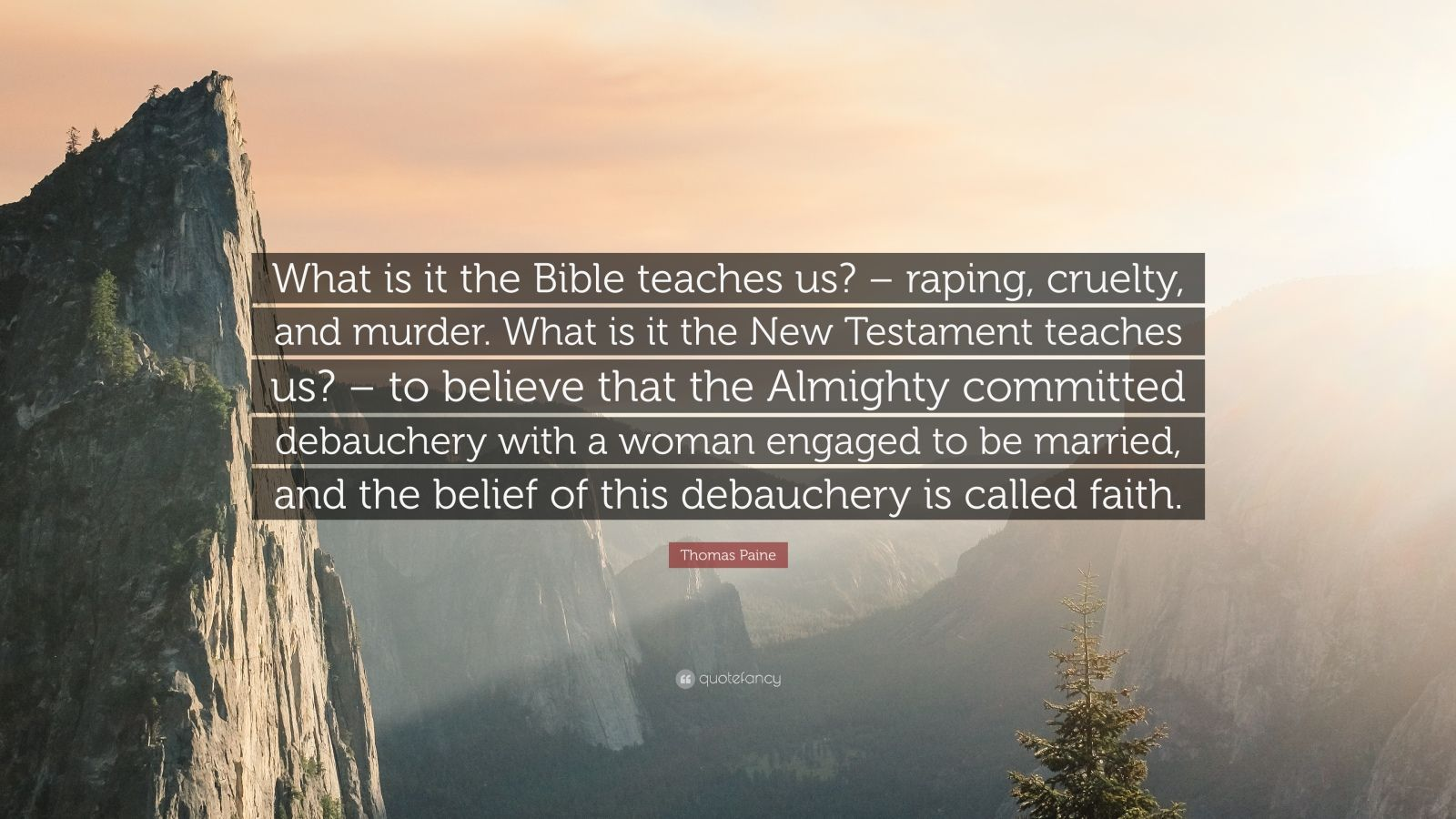 """Thomas Paine Quote: """"What is it the Bible teaches us? – raping, cruelty, and murder. What is it the New Testament teaches us? – to believe that the Almighty committed debauchery with a woman engaged to be married, and the belief of this debauchery is called faith."""""""