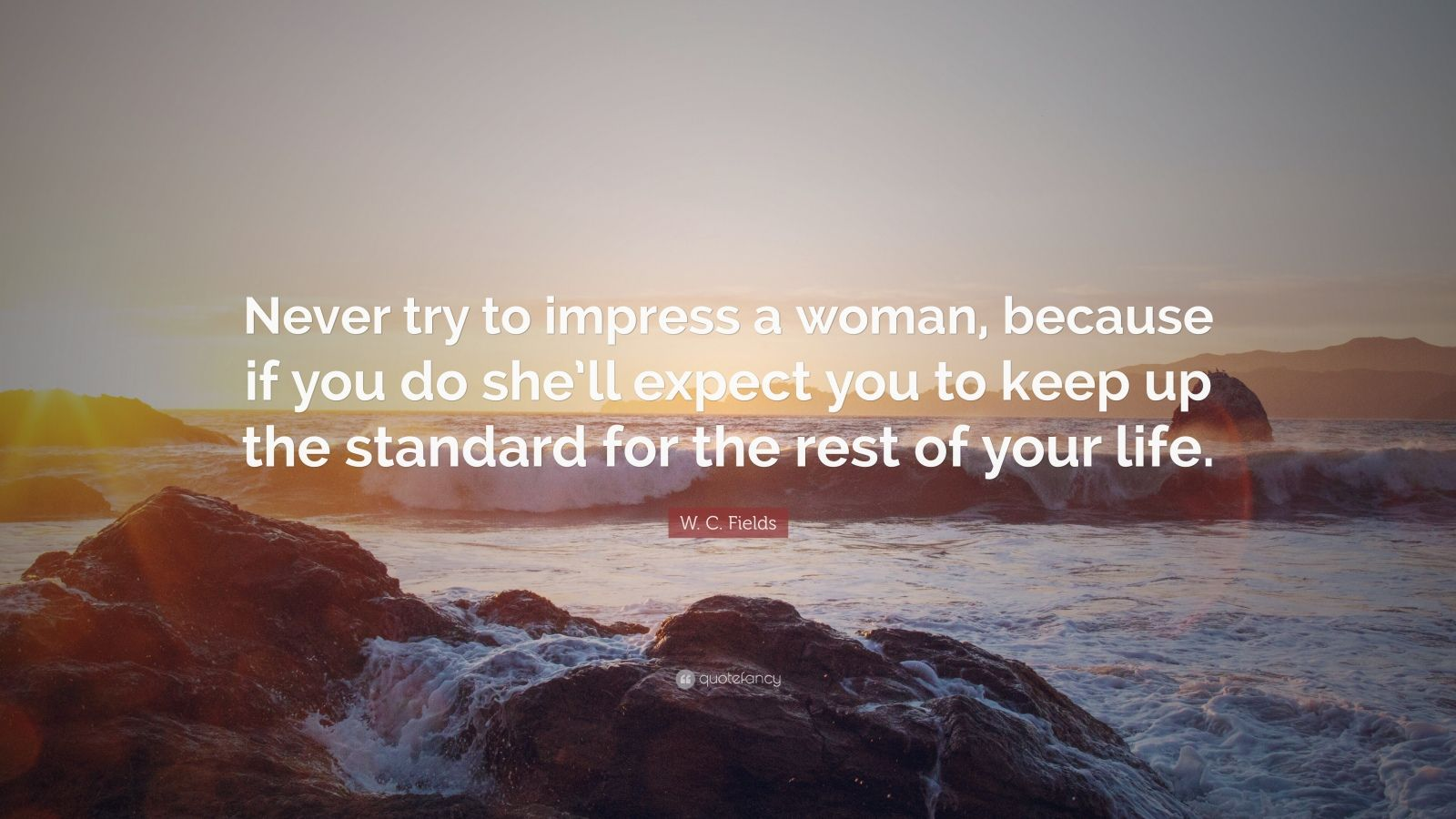 """W. C. Fields Quote: """"Never try to impress a woman, because if you do she'll expect you to keep up the standard for the rest of your life."""""""