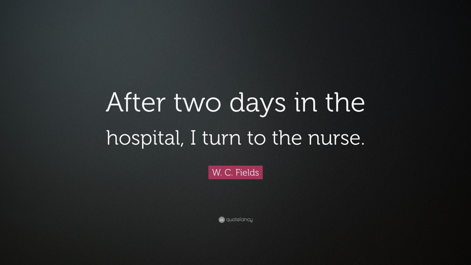 "W. C. Fields Quote: ""After two days in the hospital, I turn to the nurse."""