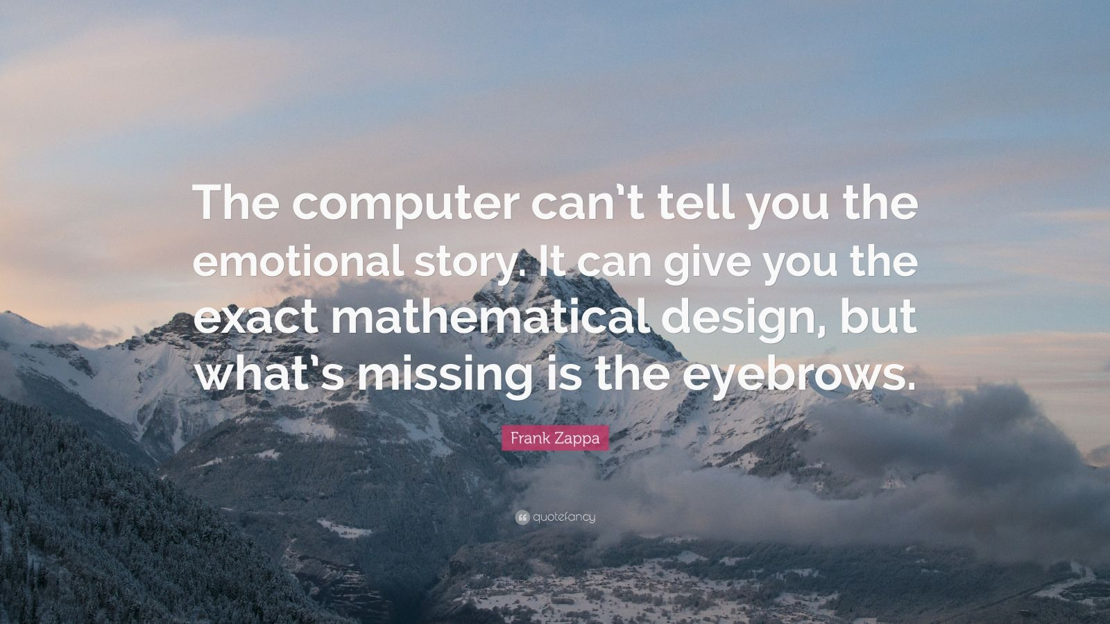 "Frank Zappa Quote: ""The computer can't tell you the emotional story. It can give you the exact mathematical design, but what's missing is the eyebrows."""