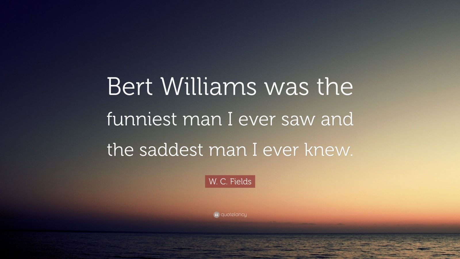 "W. C. Fields Quote: ""Bert Williams was the funniest man I ever saw and the saddest man I ever knew."""