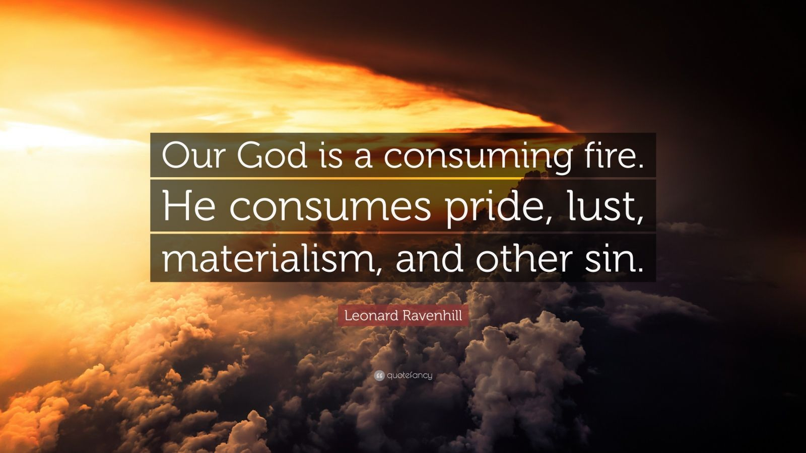 "Leonard Ravenhill Quote: ""Our God is a consuming fire. He consumes pride, lust, materialism, and other sin."""
