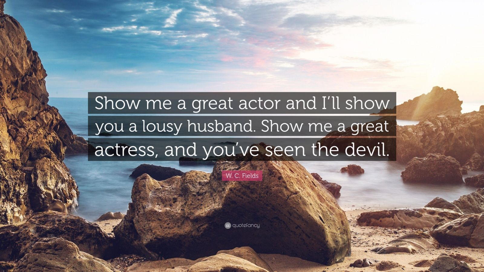 """W. C. Fields Quote: """"Show me a great actor and I'll show you a lousy husband. Show me a great actress, and you've seen the devil."""""""