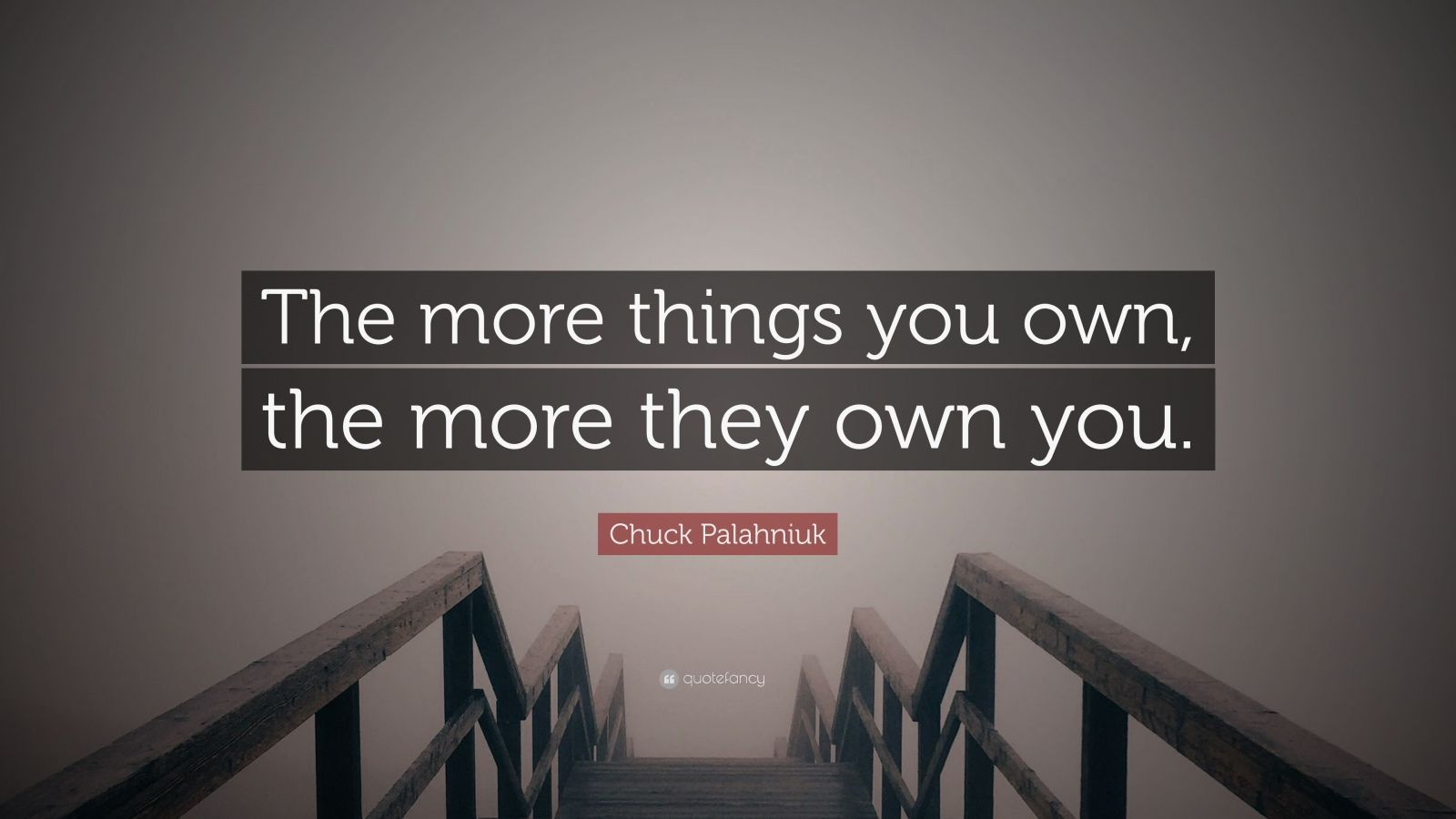 "Chuck Palahniuk Quote: ""The more things you own, the more they own you."""