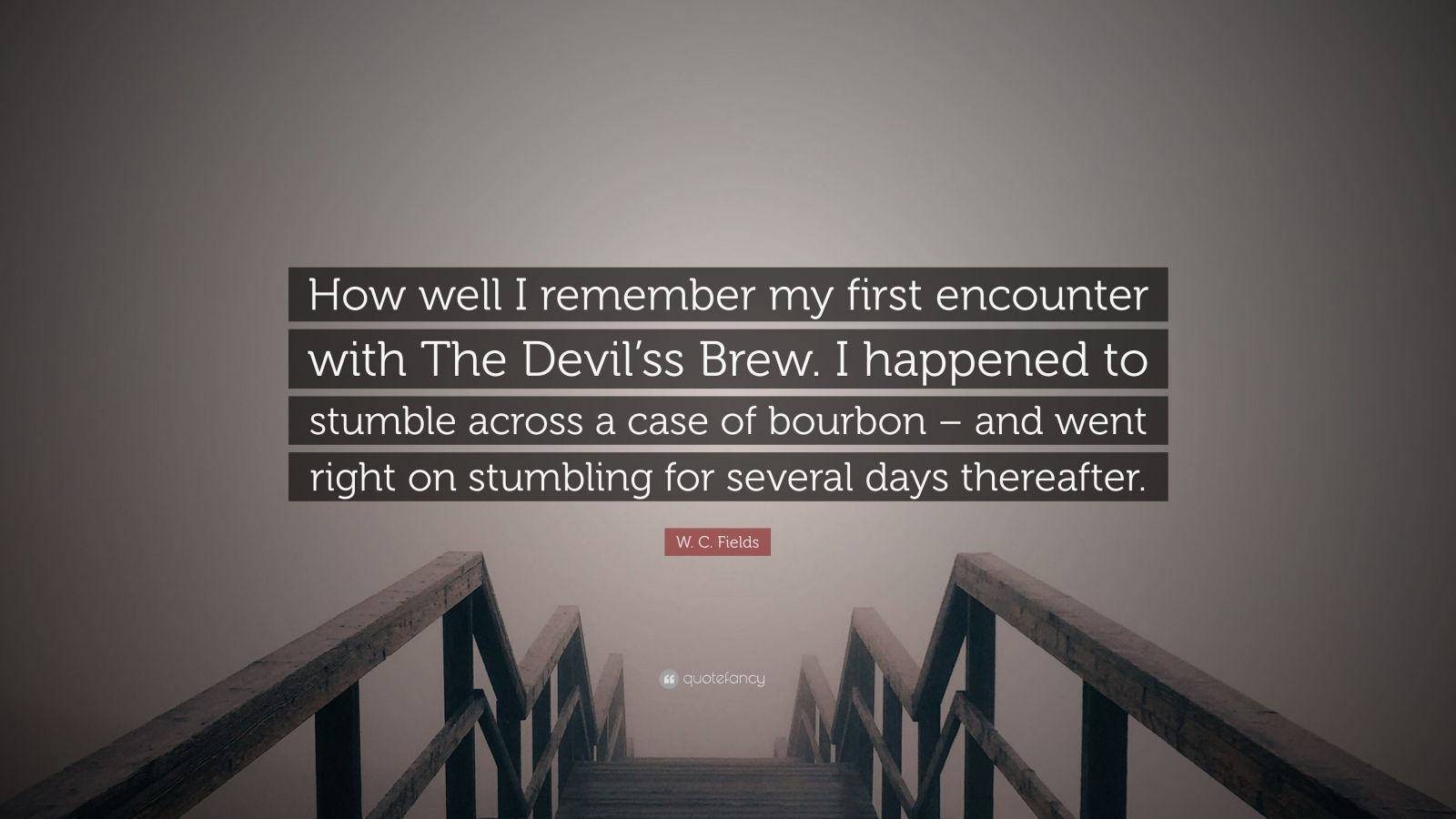 """W. C. Fields Quote: """"How well I remember my first encounter with The Devil'ss Brew. I happened to stumble across a case of bourbon – and went right on stumbling for several days thereafter."""""""