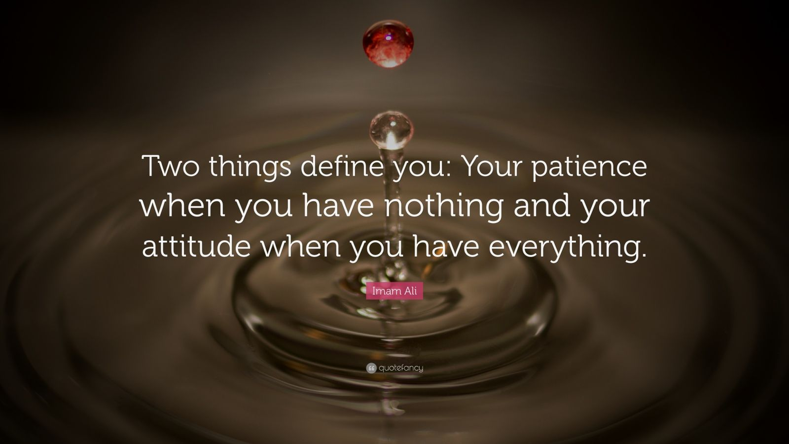 """Imam Ali Quote: """"Two things define you: Your patience when you have nothing and your attitude when you have everything."""""""