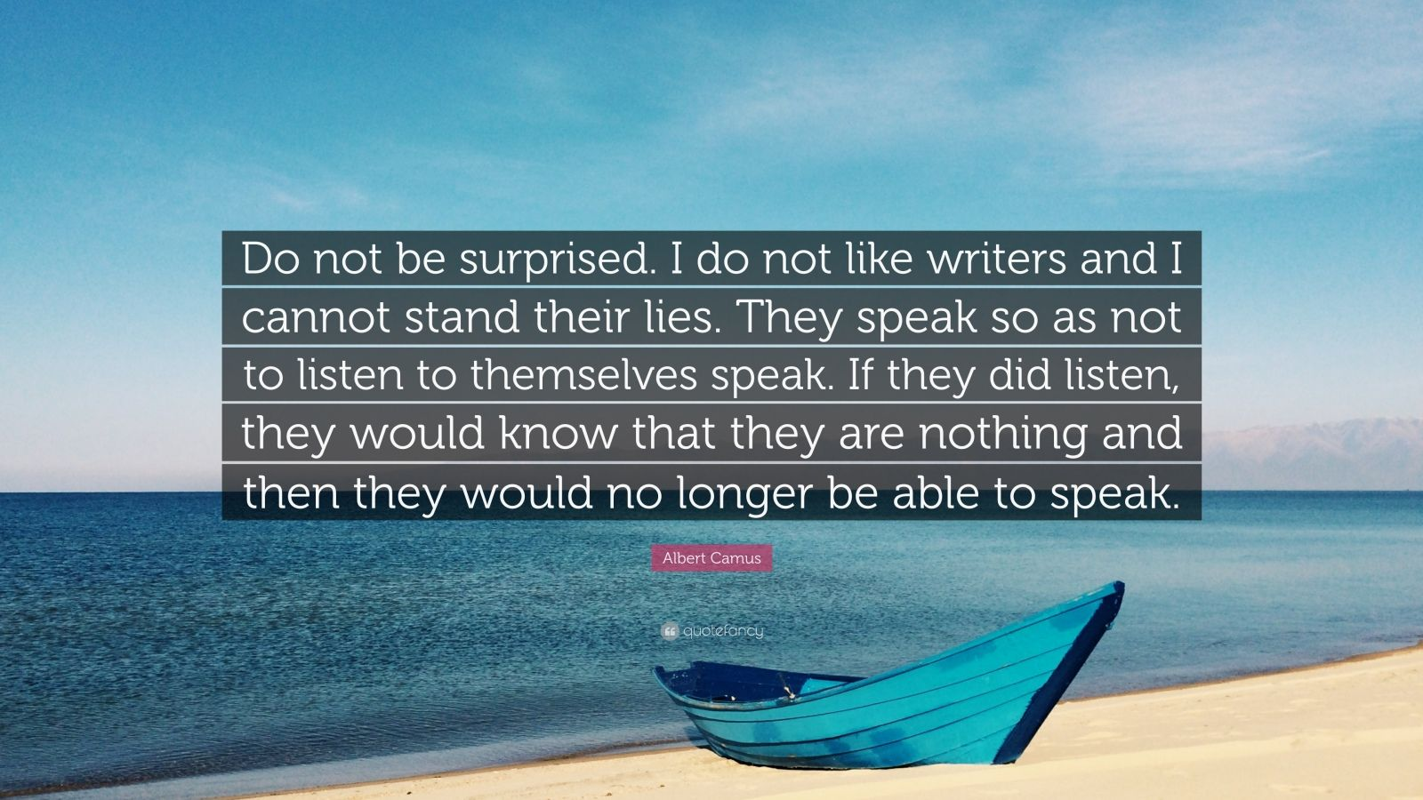 """Albert Camus Quote: """"Do not be surprised. I do not like writers and I cannot stand their lies. They speak so as not to listen to themselves speak. If they did listen, they would know that they are nothing and then they would no longer be able to speak."""""""