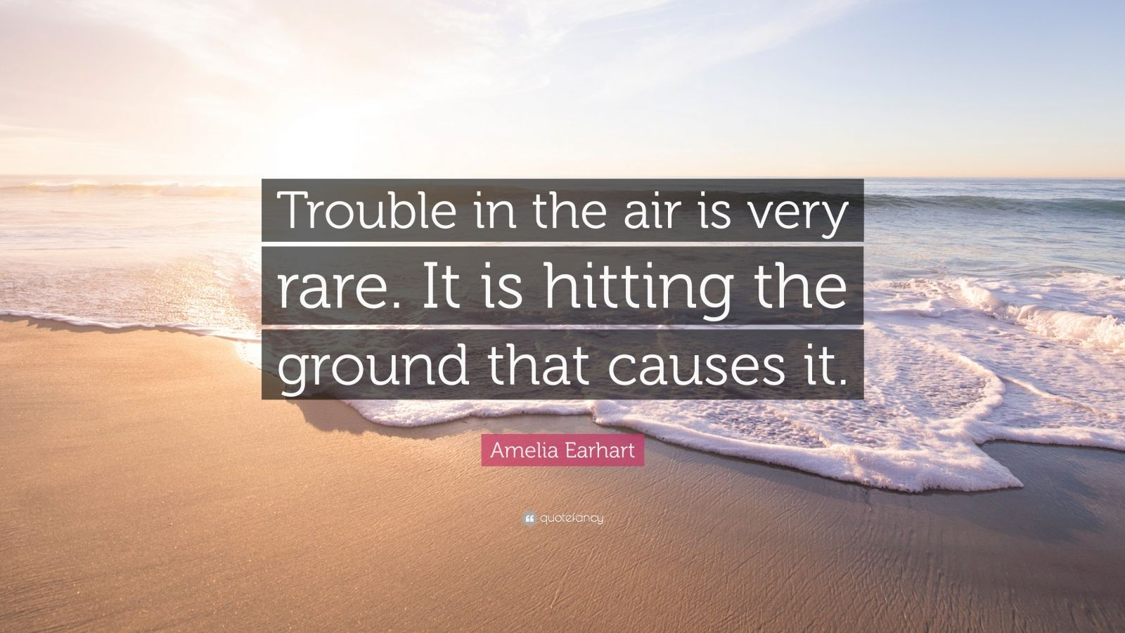 "Amelia Earhart Quote: ""Trouble in the air is very rare. It is hitting the ground that causes it."""