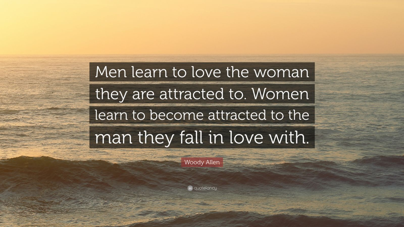"""Woody Allen Quote: """"Men learn to love the woman they are attracted to. Women learn to become attracted to the man they fall in love with."""""""