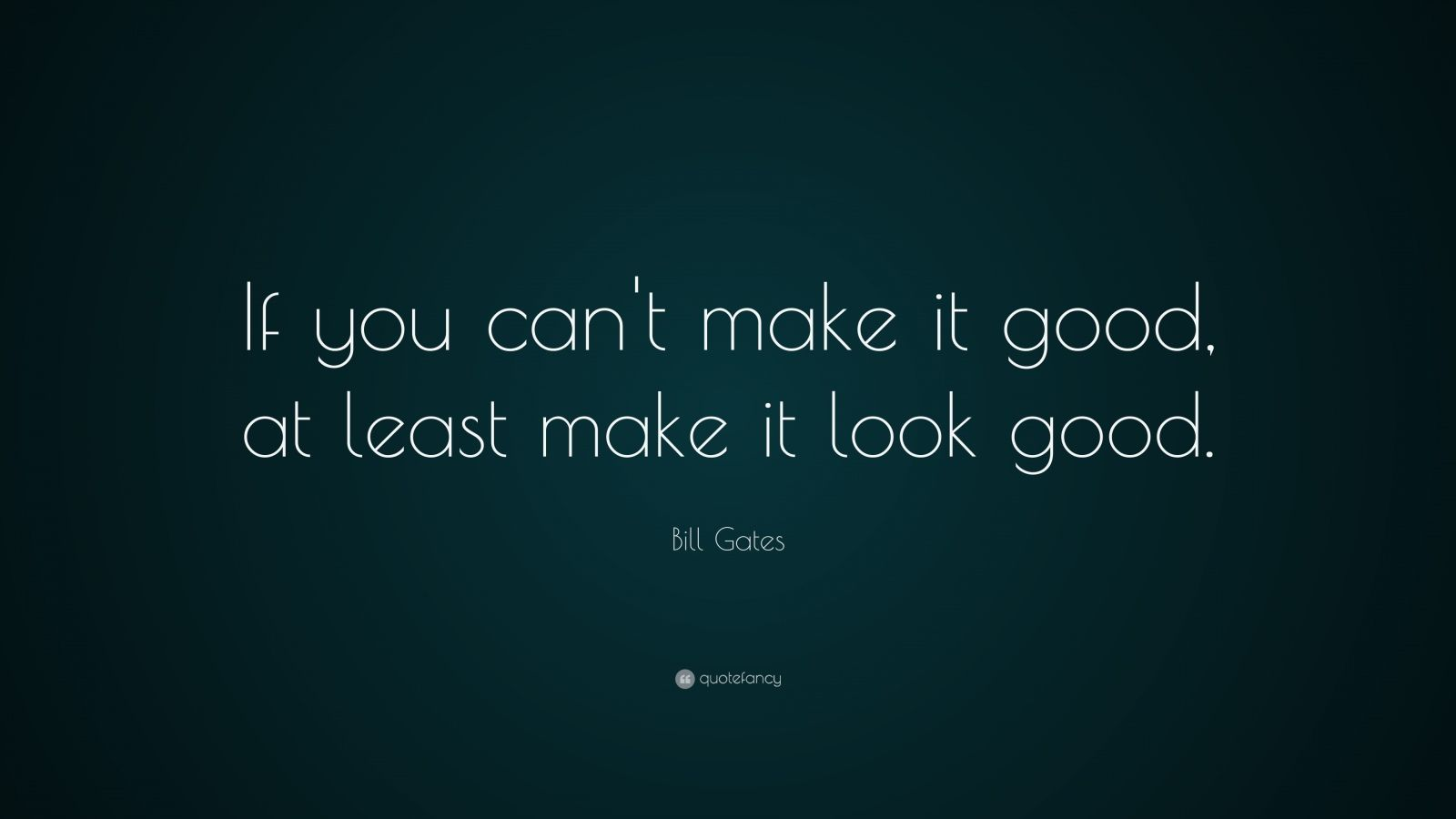 "Bill Gates Quote: ""If you can't make it good, at least make it look good."""