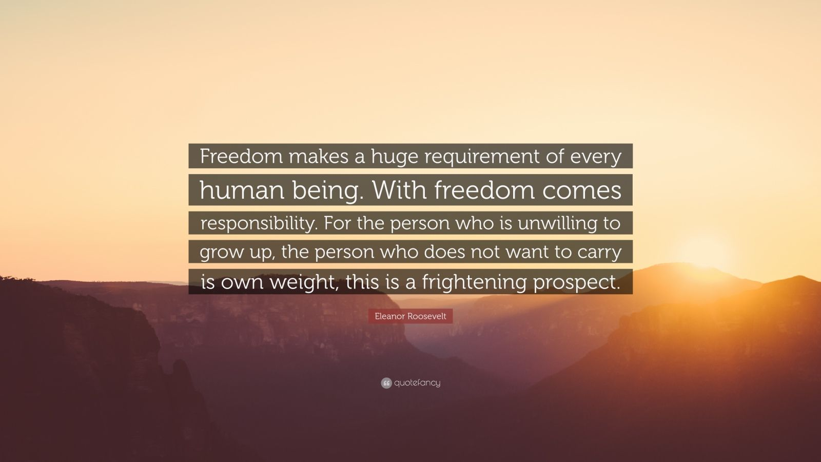 """Eleanor Roosevelt Quote: """"Freedom makes a huge requirement of every human being. With freedom comes responsibility. For the person who is unwilling to grow up, the person who does not want to carry is own weight, this is a frightening prospect."""""""