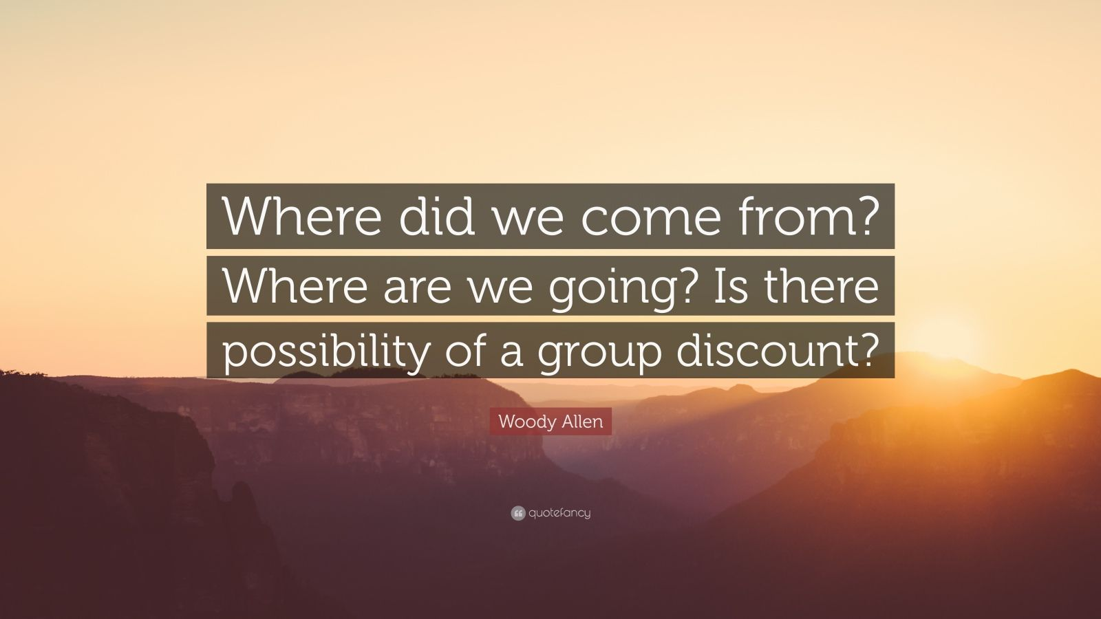 """Woody Allen Quote: """"Where did we come from? Where are we going? Is there possibility of a group discount?"""""""