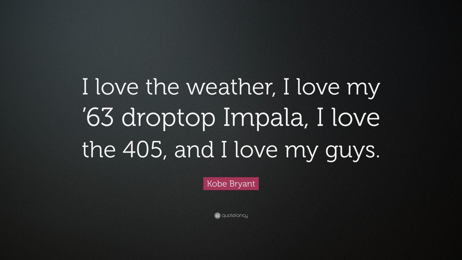 "Kobe Bryant Quote: ""I love the weather, I love my '63 droptop Impala, I love the 405, and I love my guys."""