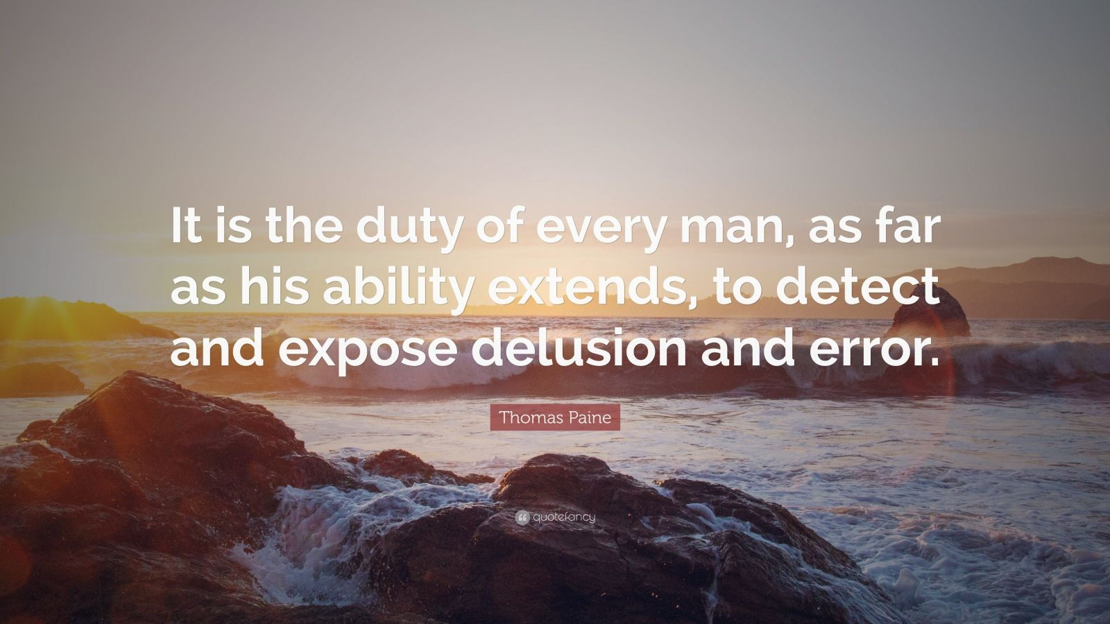 "Thomas Paine Quote: ""It is the duty of every man, as far as his ability extends, to detect and expose delusion and error."""