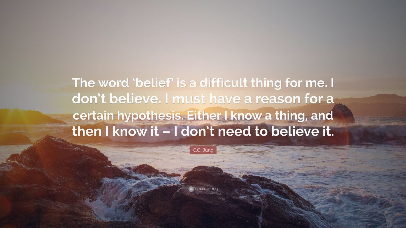 """C.G. Jung Quote: """"The word 'belief' is a difficult thing for me. I don't believe. I must have a reason for a certain hypothesis. Either I know a thing, and then I know it – I don't need to believe it."""""""