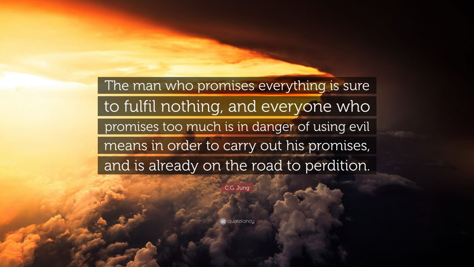 """C.G. Jung Quote: """"The man who promises everything is sure to fulfil nothing, and everyone who promises too much is in danger of using evil means in order to carry out his promises, and is already on the road to perdition."""""""