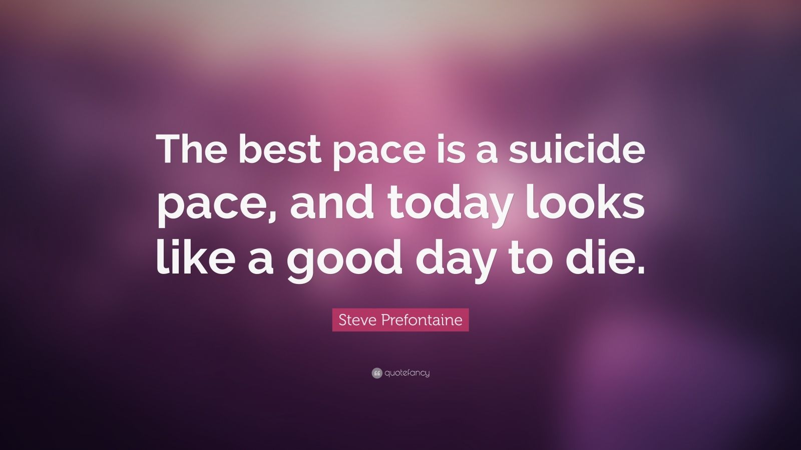 "Best Suicide Quotes: Steve Prefontaine Quote: ""The Best Pace Is A Suicide Pace"