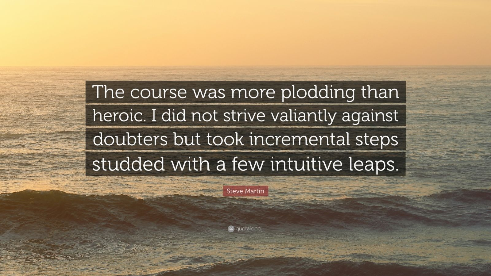 """Steve Martin Quote: """"The course was more plodding than heroic. I did not strive valiantly against doubters but took incremental steps studded with a few intuitive leaps."""""""
