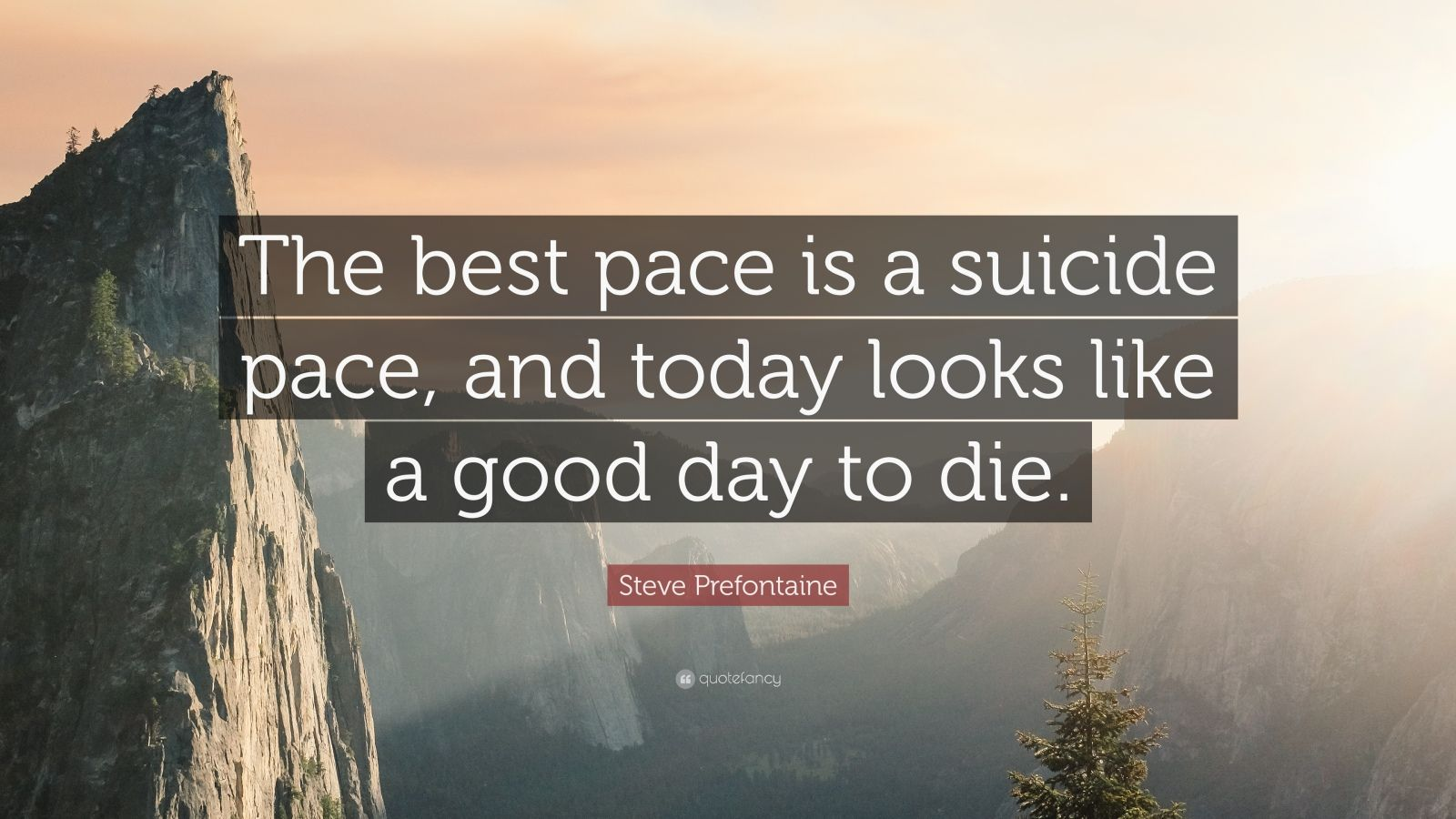 "Steve Prefontaine Quote: ""The best pace is a suicide pace, and today looks like a good day to die."""