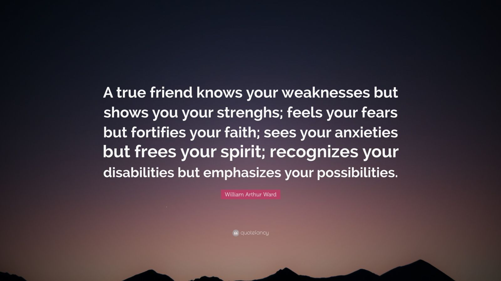 """William Arthur Ward Quote: """"A true friend knows your weaknesses but shows you your strenghs; feels your fears but fortifies your faith; sees your anxieties but frees your spirit; recognizes your disabilities but emphasizes your possibilities."""""""