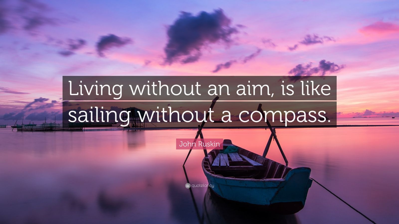 "John Ruskin Quote: ""Living without an aim, is like sailing without a compass."""
