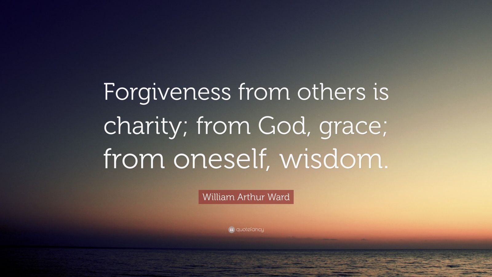 "William Arthur Ward Quote: ""Forgiveness from others is charity; from God, grace; from oneself, wisdom."""