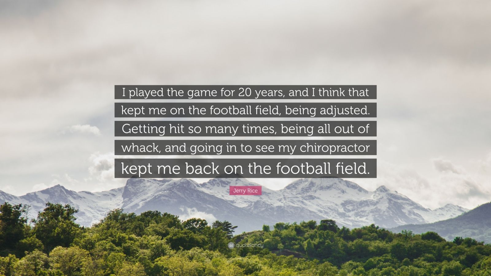 """Jerry Rice Quote: """"I played the game for 20 years, and I think that kept me on the football field, being adjusted. Getting hit so many times, being all out of whack, and going in to see my chiropractor kept me back on the football field."""""""