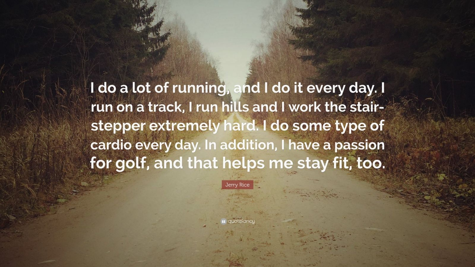 """Jerry Rice Quote: """"I do a lot of running, and I do it every day. I run on a track, I run hills and I work the stair-stepper extremely hard. I do some type of cardio every day. In addition, I have a passion for golf, and that helps me stay fit, too."""""""