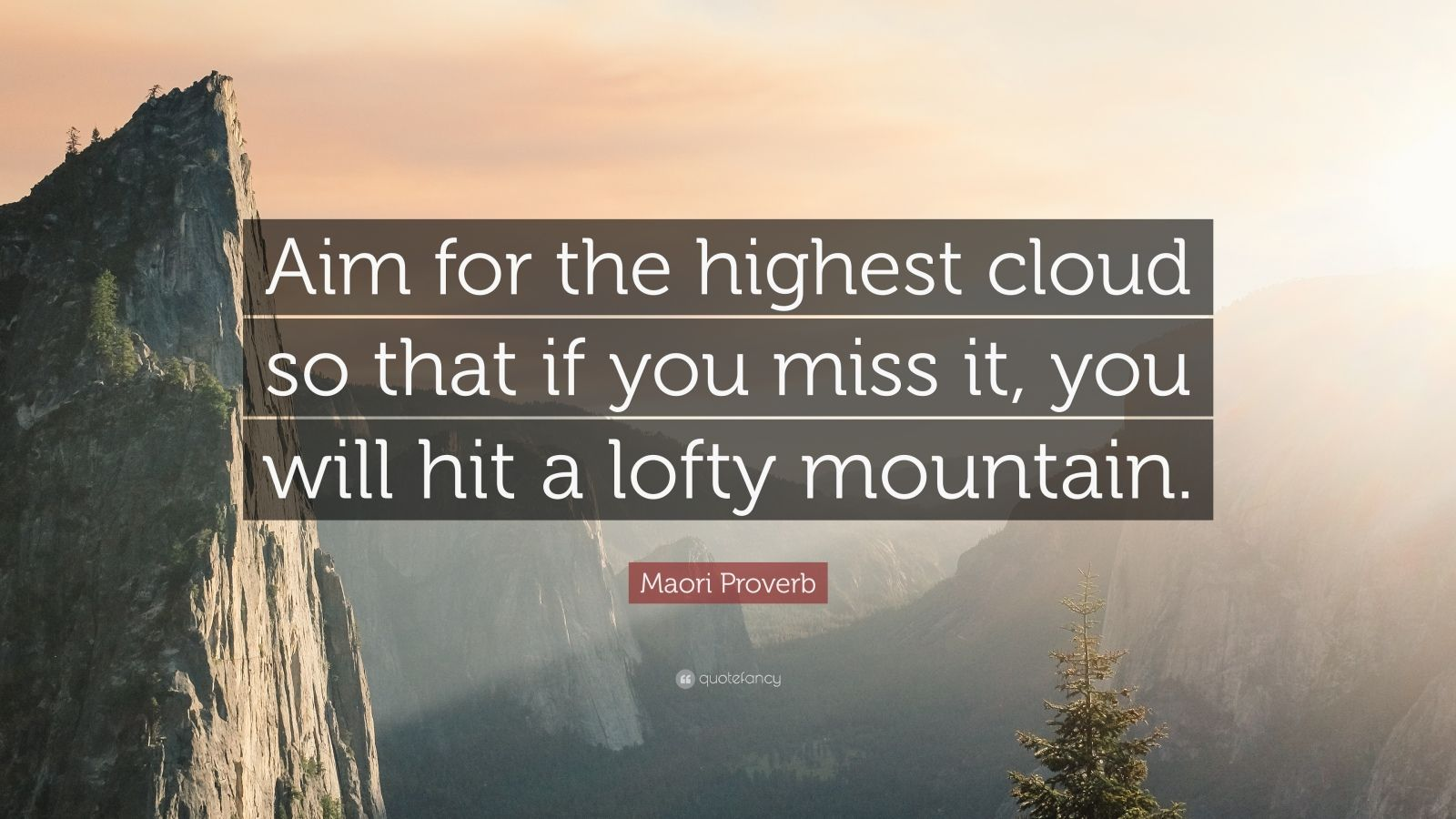 """Maori Proverb Quote: """"Aim for the highest cloud so that if you miss it, you will hit a lofty mountain."""""""