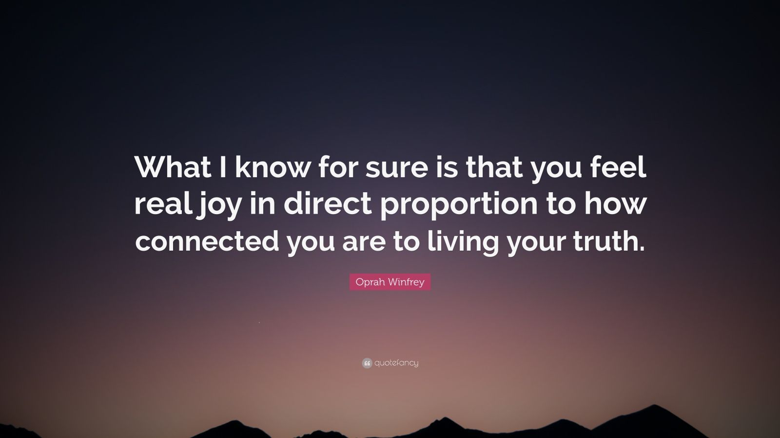 "Oprah Winfrey Quote: ""What I know for sure is that you feel real joy in direct proportion to how connected you are to living your truth."""