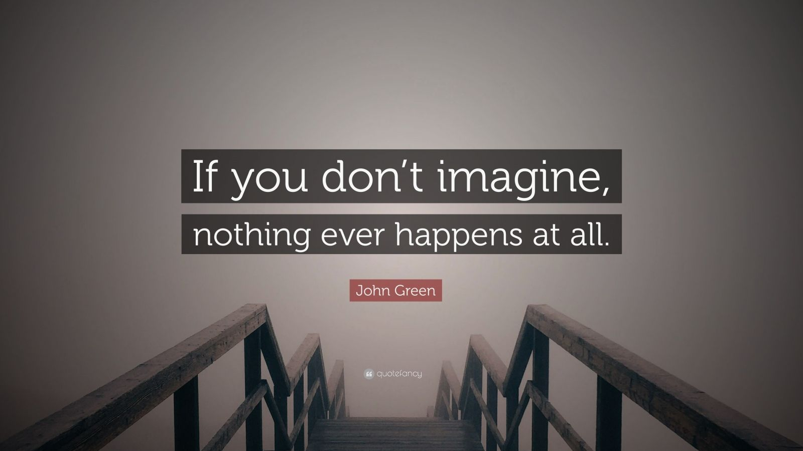 "John Green Quote: ""If you don't imagine, nothing ever happens at all."""