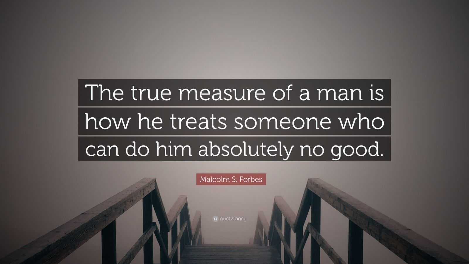 "Malcolm S. Forbes Quote: ""The true measure of a man is how he treats someone who can do him absolutely no good."""