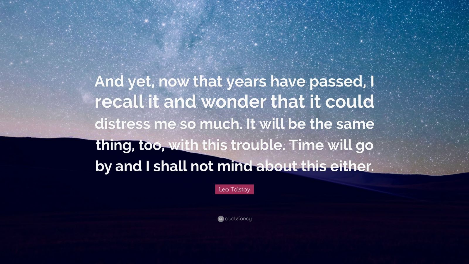 """Leo Tolstoy Quote: """"And yet, now that years have passed, I recall it and wonder that it could distress me so much. It will be the same thing, too, with this trouble. Time will go by and I shall not mind about this either."""""""